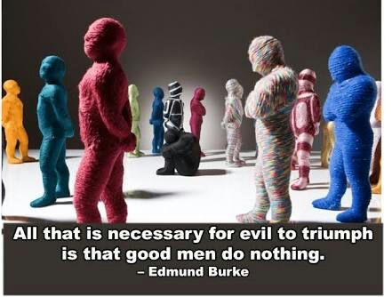The only thing necessary for the triumph of evil is for good men to do nothing