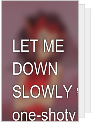 LET ME DOWN SLOWLY ✾ one-shoty