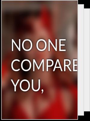 NO ONE COMPARES TO YOU,