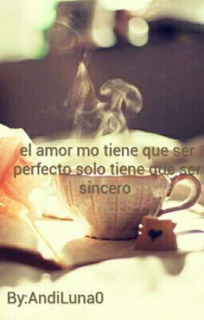 el amor no tiene que  ser perfecto  solo tiene que ser sincero  by AndiLuna0