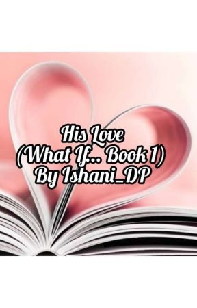 His Love (What If... Series Book 1) (Editing) by IshaniDurbaPurkayast