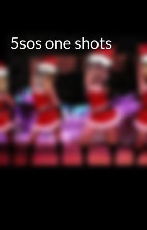 5sos one shots by C_A_L_M_CAKE