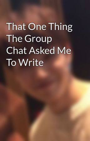 That One Thing The Group Chat Asked Me To Write by idkjaehyungparkian