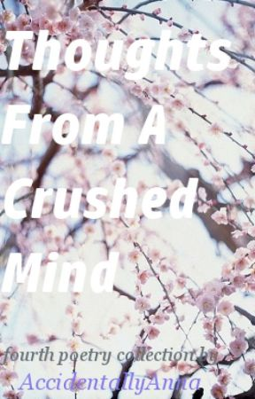 Thoughts From A Crushed Mind by AccidentallyAnna
