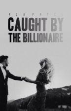 Caught by the Billionaire | ✔️(SLOWLY, HEAVILY EDITING)  by pandaxlovingxloser