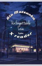 Rin Matsuoka x reader - Unforgettable Love by yukisass