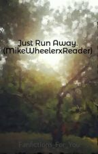 Just Run Away. (MikeWheelerxReader) by Fanfictions_For_You
