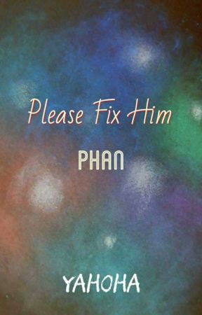 Please fix him / phan [COMPLETED] by YaHoHA