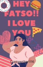 HEY FATSO! I LOVE YOU (COMPLETED)✔ by crazywriter1116