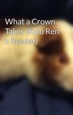What a Crown Takes (Kylo Ren x Reader) by Chewie2200