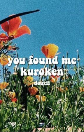 YOU FOUND ME ⇢ KUROKEN by douxii