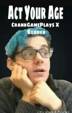 Act Your Age // Crankgameplays X Reader (COMPLETED) by Ethanismybean