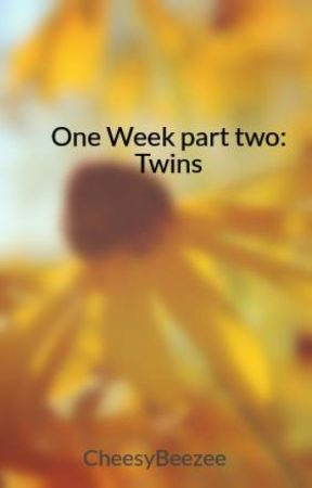 One Week Part 2, Twins (BEING EDITED) by cheesybeezee