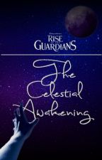Rise Of The Guardians: The Celestial Awakening by Starlight-Writer