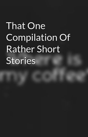 That One Compilation Of Rather Short Stories by GIVENupONlife