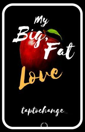 My Big, Fat Love by taptochange