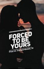 Forced to be Yours [Completed] by IceCreamQueen_95