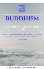 Buddhism: A Complete Beginner's Guide by AlexLounsberry