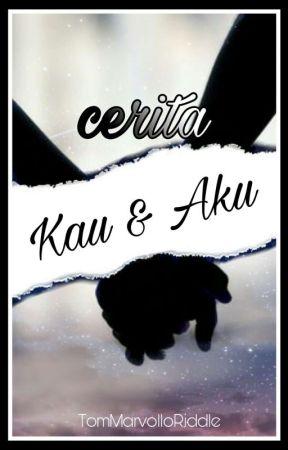 Cerita Kau & Aku [COMPLETED] by TomMarvolloRiddle