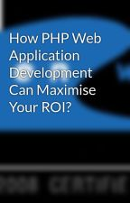How PHP Web Application Development Can Maximise Your ROI? by ow-webdevelopment