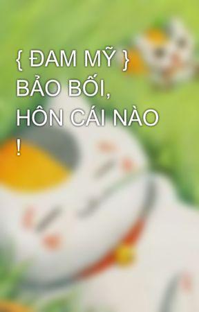 { ĐAM MỸ } BẢO BỐI, HÔN CÁI NÀO ! by maimailabaoxa153