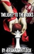 Twilight: To The Books by BriannaWhitlock