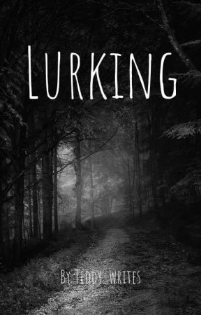 Lurking (On Hold) by Teddy_writes