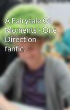 A Fairytale Of Moments - One Direction fanfic. by nakittaaaaaa