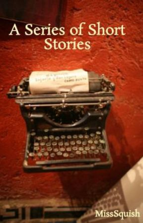 A Series of Short Stories by MissSquish