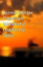 Jazmin Mutter Possesses Wonderful Leadership Skills by mflorrie