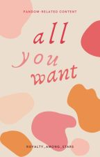 all you want by royalty_among_stars
