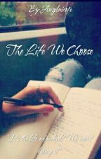 The Life We Choose by Angelnico1e