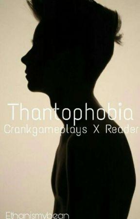 Thantophobia // CrankGamePlays X Reader by Ethanismybean