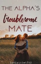 The Alpha's Troublesome Mate   Troublesome Mate series book 1 by Invisible5792