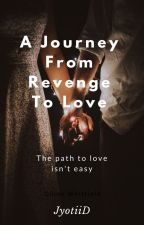 A Journey From Revenge To Love! (Completed) by JyotiiD