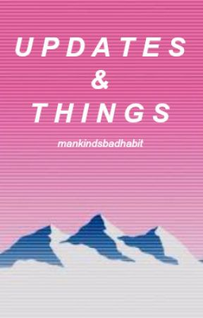 Updates & Things! by MankindsBadHABIT