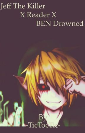 Jeff The Killer X Reader X BEN Drowned by -TicTocTic-