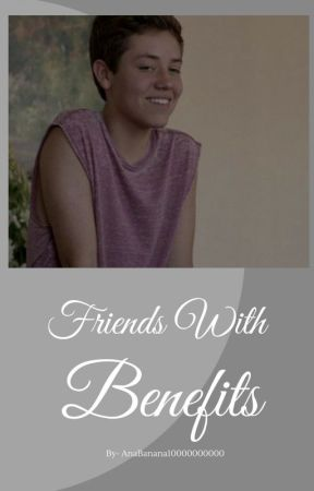 ~Friends With Benefits~ (DISCONTINUED, BEING REWRITTEN TO FINISH IT!) by Ana_Banana3
