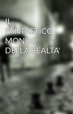IL FANTASTICO MONDO DELLA REALTA' by MatteoImparato
