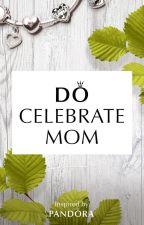 Do Celebrate Mom by NessaPoo245