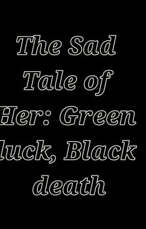 The Sad Tale of Her : Green luck , Black death by Thebazilecuteeee