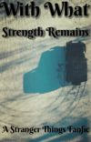 With What Strength Remains (A Stranger Things Fanfic) cover
