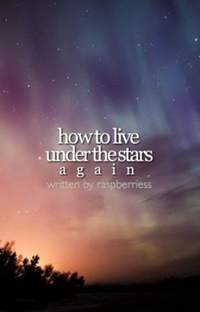 How To Live Under The Stars Again by raspberriess