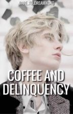 Coffee And Delinquency [ON HOLD] by dare_to_dreamxoxo
