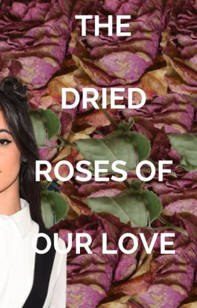 The Dried Roses Of Our Love (Oneshot)- Camila/You by PapiJauregui
