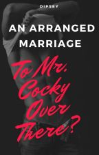 An Arranged Marriage, To Mr. Cocky Over There? [COMPLETED] by Dipsey