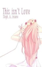 This Isn't Love (Yandere boys x reader) by Steph_is_insane