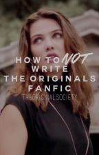 How to NOT Write an Originals Fanfic by TheOriginalSociety