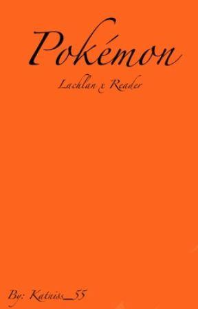Pokèmon (Lachlan X Reader) ✅ by Ice_Cream_55