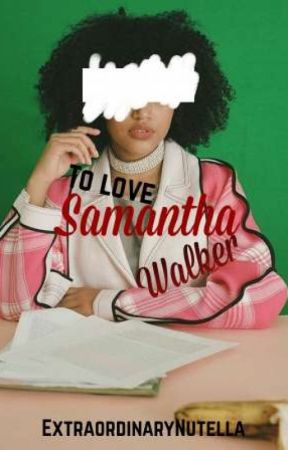 To Love Samantha Walker by ExtraordinaryNutella